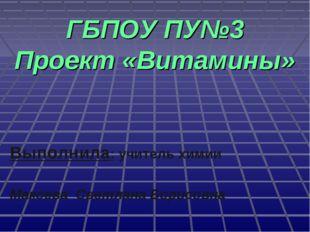 ГБПОУ ПУ№3 Проект «Витамины» Выполнила: учитель химии Макоева Светлана Борис