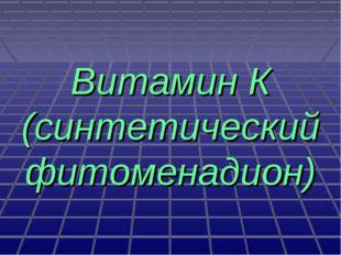 Витамин К (синтетический фитоменадион)