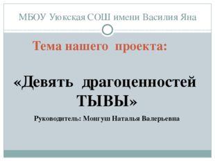 МБОУ Уюкская СОШ имени Василия Яна Тема нашего проекта: «Девять драгоценносте