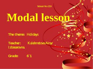 Modal lesson School No 219 The theme: Holidays Teacher: Kulahmetova Ainyr I