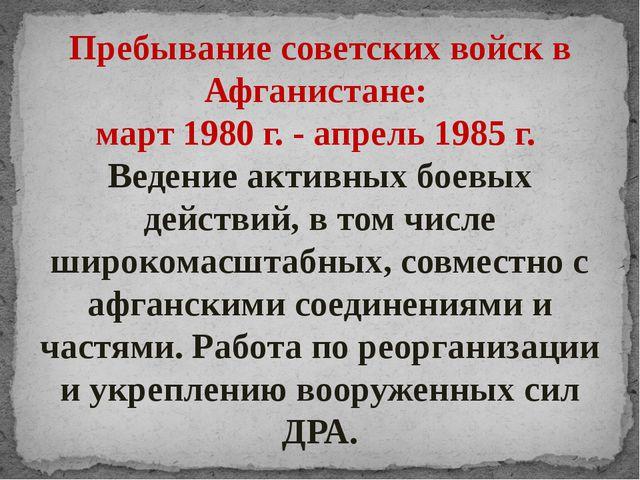 Пребывание советских войск в Афганистане: март 1980 г. - апрель 1985 г. Веден...