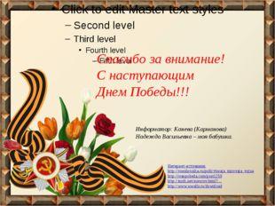 Спасибо за внимание! С наступающим Днем Победы!!! Интернет-источники: http:/