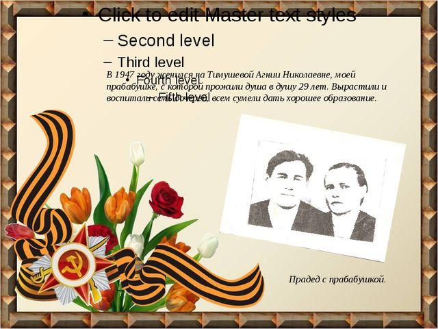В 1947 году женился на Тимушевой Агнии Николаевне, моей прабабушке, с которо...