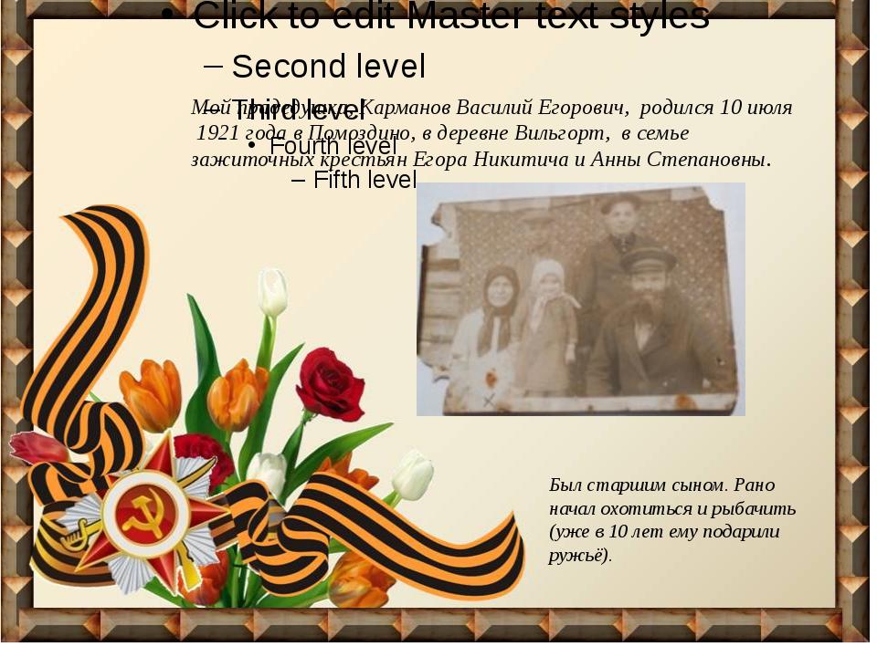 Мой прадедушка, Карманов Василий Егорович, родился 10 июля 1921 года в Помоз...