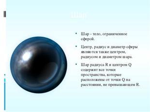 Шар Шар - тело, ограниченное сферой. Центр, радиус и диаметр сферы являются т