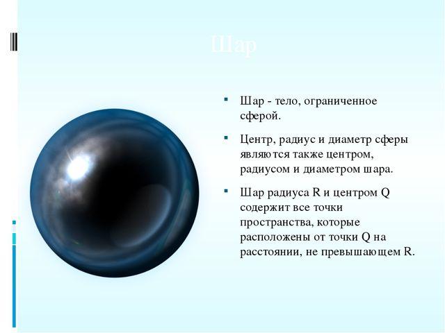 Шар Шар - тело, ограниченное сферой. Центр, радиус и диаметр сферы являются т...