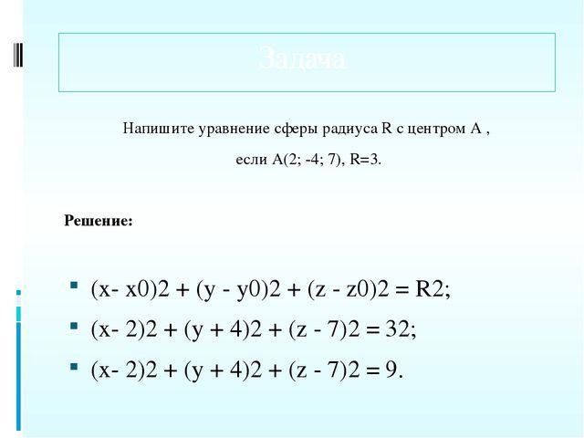 Задача Напишите уравнение сферы радиусаRс центром А , если А(2; -4; 7),R=3...
