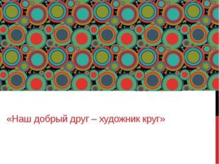 «Наш добрый друг – художник круг»