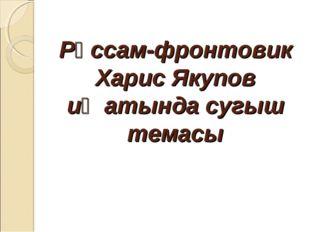 Рәссам-фронтовик Харис Якупов иҗатында сугыш темасы
