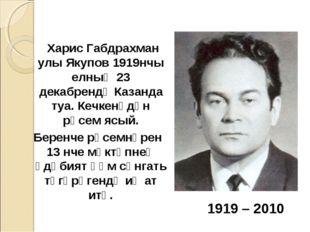 Харис Габдрахман улы Якупов 1919нчы елның 23 декабрендә Казанда туа. Кечкенә