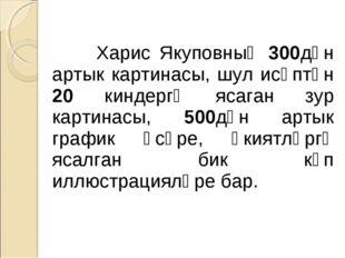 Харис Якуповның 300дән артык картинасы, шул исәптән 20 киндергә ясаган зур к