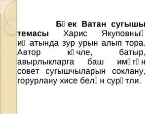 Бөек Ватан сугышы темасы Харис Якуповның иҗатында зур урын алып тора. Автор