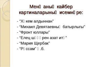 "Менә аның кайбер картиналарының исемнәре: - ""Хөкем алдыннан"" - ""Михаил Девят"