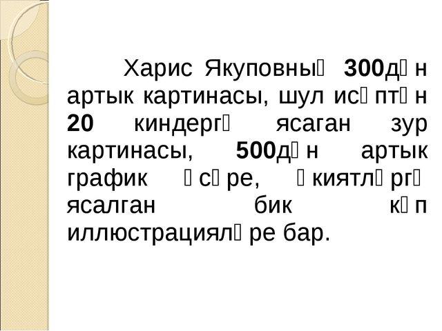 Харис Якуповның 300дән артык картинасы, шул исәптән 20 киндергә ясаган зур к...