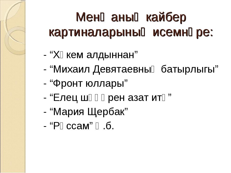 "Менә аның кайбер картиналарының исемнәре: - ""Хөкем алдыннан"" - ""Михаил Девят..."