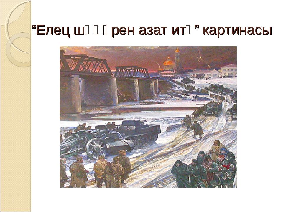 """""""Елец шәһәрен азат итү"""" картинасы"""