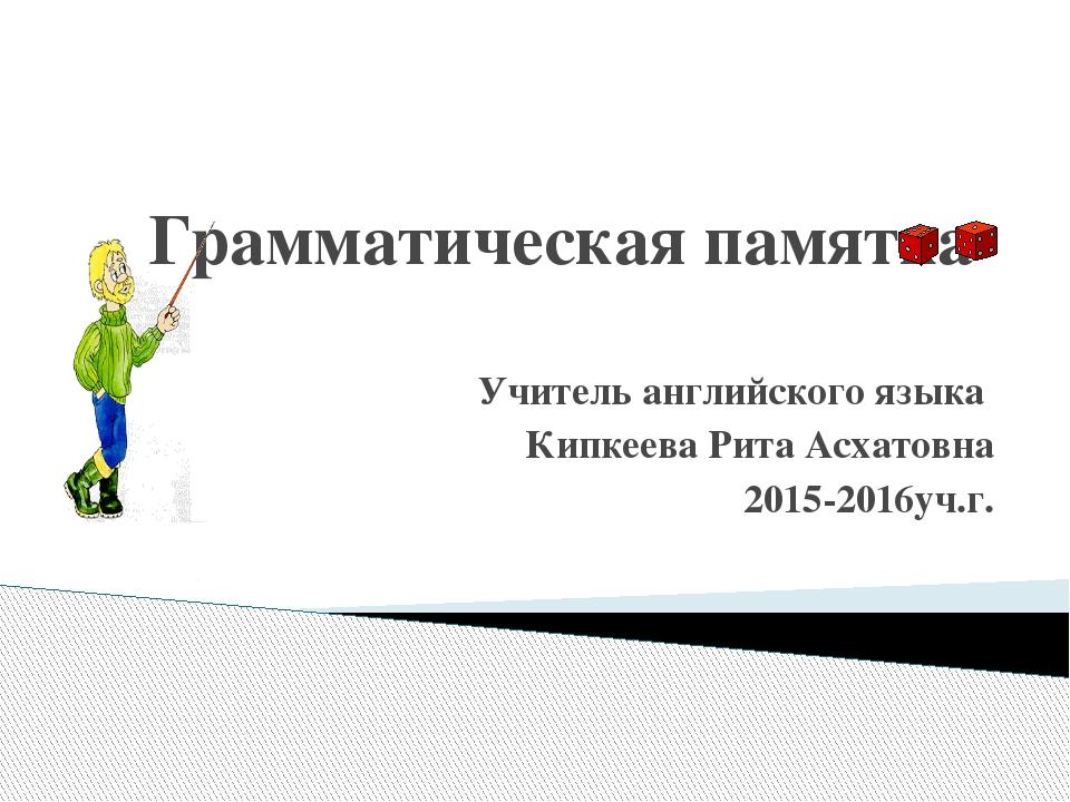 Грамматическая памятка Учитель английского языка Кипкеева Рита Асхатовна 2015...