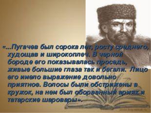 «...Пугачев был сорока лет, росту среднего, худощав и широкоплеч. В черной б