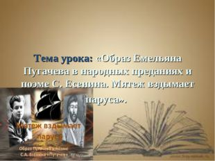 Тема урока: «Образ Емельяна Пугачева в народных преданиях и поэме С. Есенина