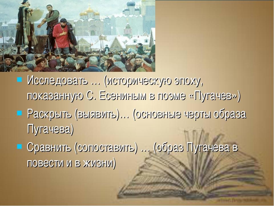 Исследовать … (историческую эпоху, показанную С. Есениным в поэме «Пугачев»)...