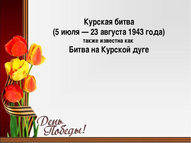 Курская битва (5 июля — 23 августа 1943 года) также известна как Битва на Кур...