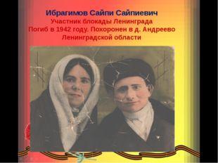 Ибрагимов Сайпи Сайпиевич Участник блокады Ленинграда Погиб в 1942 году. Похо
