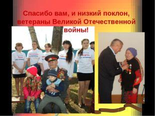 Спасибо вам, и низкий поклон, ветераны Великой Отечественной войны!