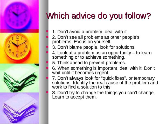 Which advice do you follow? 1. Don't avoid a problem, deal with it. 2. Don't...