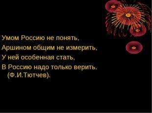 Умом Россию не понять, Аршином общим не измерить, У ней особенная стать, В Ро