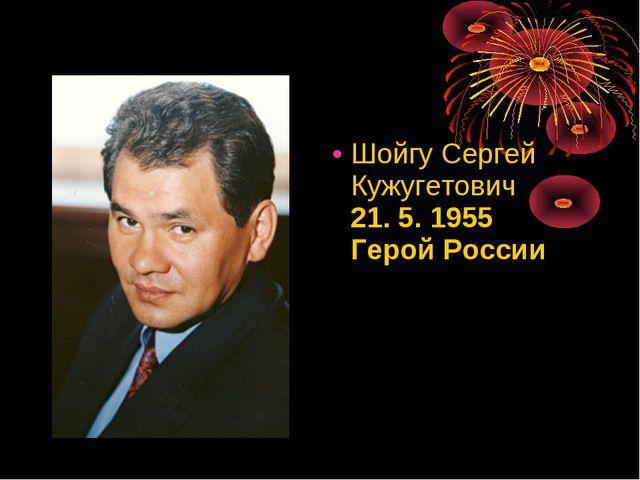 ШойгуСергей Кужугетович 21. 5. 1955 Герой России