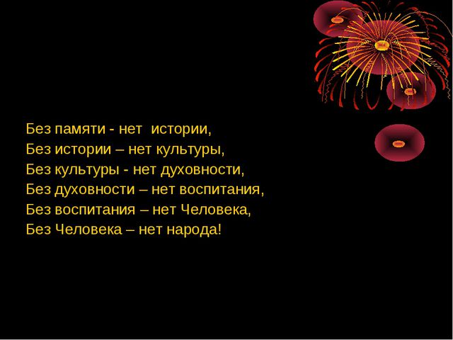 Без памяти - нет истории, Без истории – нет культуры, Без культуры - нет дух...