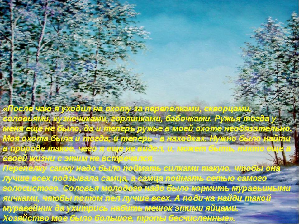 «После чаю я уходил на охоту за перепелками, скворцами, соловьями, кузнечикам...