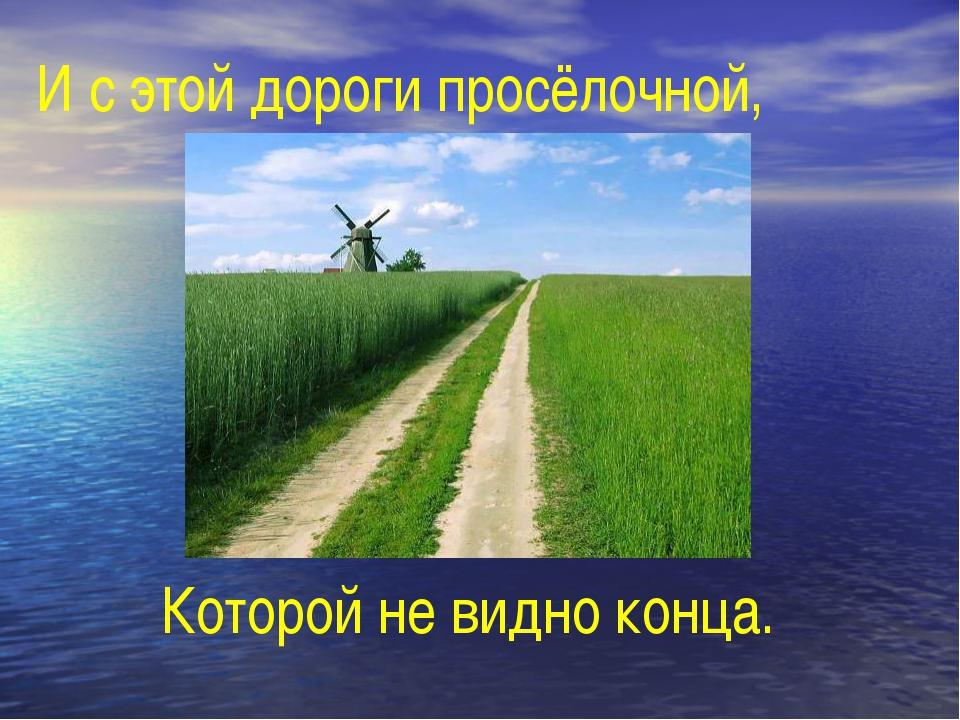 И с этой дороги просёлочной, Которой не видно конца.