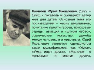 Яковлев Юрий Яковлевич (1922 – 1996) - писатель и сценарист, автор книг для д