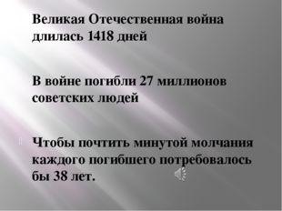 Великая Отечественная война длилась 1418 дней В войне погибли 27 миллионов со