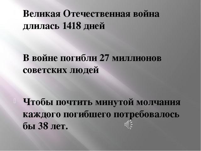 Великая Отечественная война длилась 1418 дней В войне погибли 27 миллионов со...