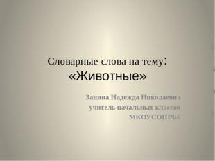 Словарные слова на тему: «Животные» Занина Надежда Николаевна учитель начальн