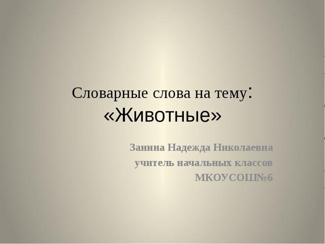 Словарные слова на тему: «Животные» Занина Надежда Николаевна учитель начальн...