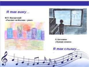 Я так вижу… Я так слышу… . М.П. Мусоргский «Рассвет на Москва – реке» Л. Бетх