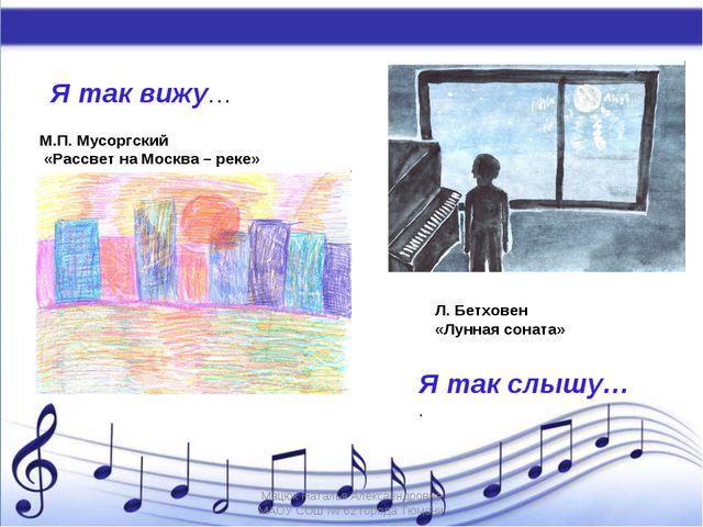 Я так вижу… Я так слышу… . М.П. Мусоргский «Рассвет на Москва – реке» Л. Бетх...