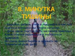 8. МИНУТКА ТИШИНЫ - Закройте, ребята, глаза и подумайте о том, что нового и х