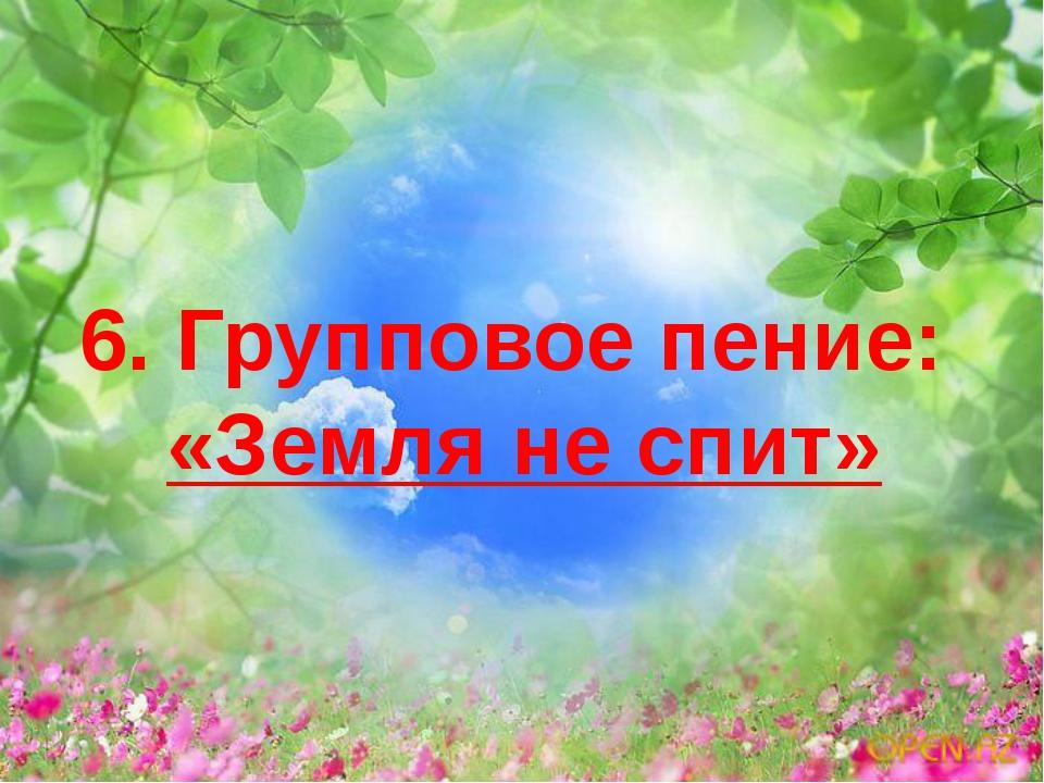 6. Групповое пение: «Земля не спит»