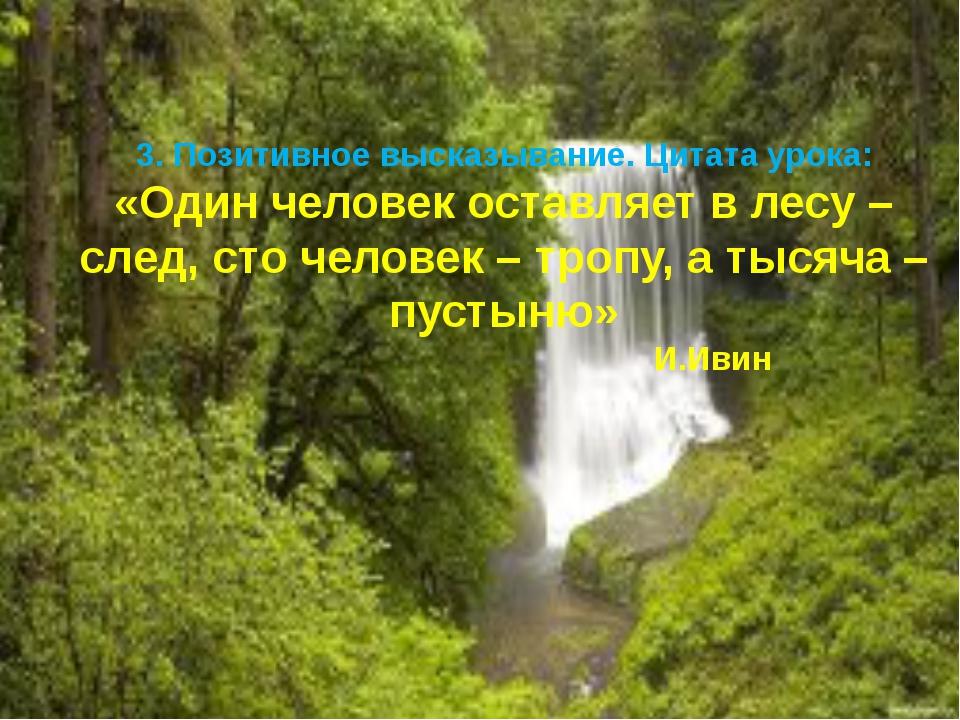 3. Позитивное высказывание. Цитата урока: «Один человек оставляет в лесу – сл...