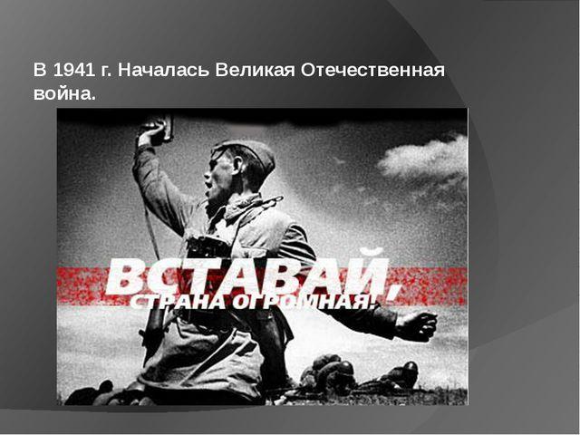 В 1941 г. Началась Великая Отечественная война.
