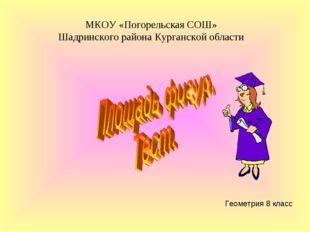 Геометрия 8 класс МКОУ «Погорельская СОШ» Шадринского района Курганской области