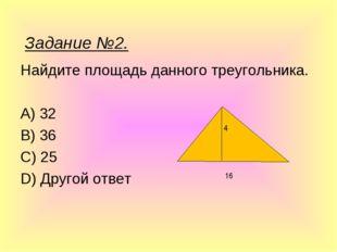Найдите площадь данного треугольника. A) 32 B) 36 C) 25 D) Другой ответ 4 16