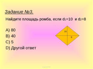 Найдите площадь ромба, если d1=10 и d2=8 A) 80 B) 40 C) 5 D) Другой ответ 10