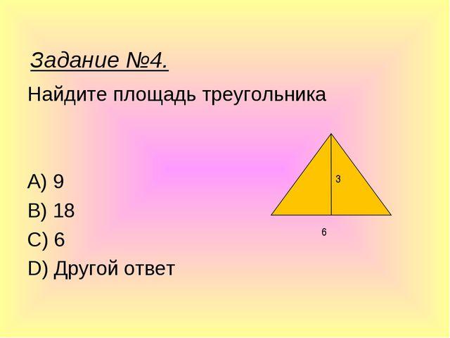 Найдите площадь треугольника A) 9 B) 18 C) 6 D) Другой ответ 3 6 Задание №4.