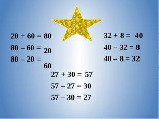 20 + 60 = 80 80 – 60 = 80 – 20 = 27 + 30 = 57 – 27 = 30 57 – 30 = 27 32 + 8 =