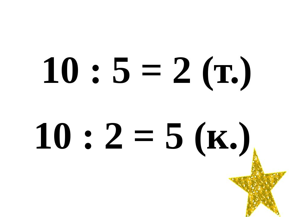 10 : 5 = 2 (т.) 10 : 2 = 5 (к.)